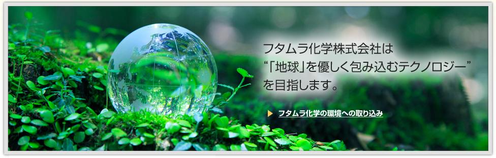 """フタムラ化学株式会社は""""「地球」を優しく包み込むテクノロジー""""を目指します。"""